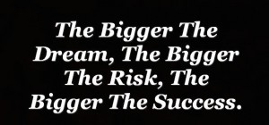 The Bigger The Dream, The Bigger The Risk, The Bigger The Success.
