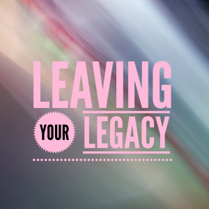AMP Talent Group Blog Leaving your Legacy 2015