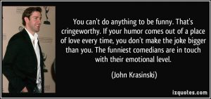 quote-you-can-t-do-anything-to-be-funny-that-s-cringeworthy-if-your-humor-comes-out-of-a-place-of-love-john-krasinski-104970